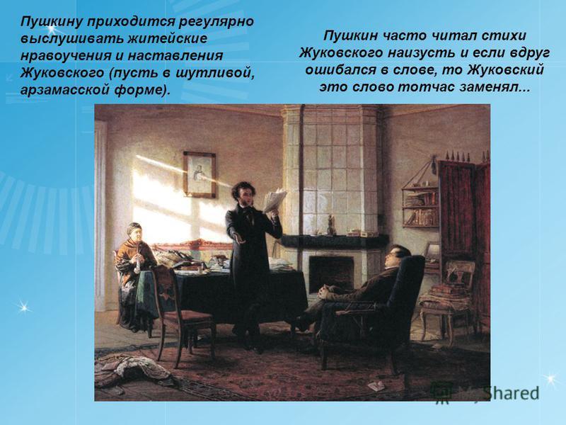 Пушкину приходится регулярно выслушивать житейские нравоучения и наставления Жуковского (пусть в шутливой, арзамасской форме). Пушкин часто читал стихи Жуковского наизусть и если вдруг ошибался в слове, то Жуковский это слово тотчас заменял...