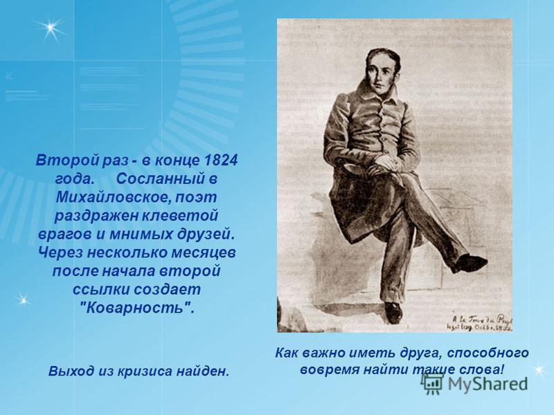 Второй раз - в конце 1824 года. Сосланный в Михайловское, поэт раздражен клеветой врагов и мнимых друзей. Через несколько месяцев после начала второй ссылки создает