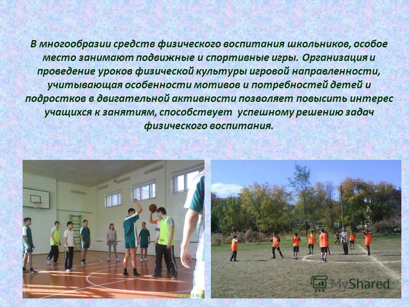 В многообразии средств физического воспитания школьников, особое место занимают подвижные и спортивные игры. Организация и проведение уроков физической культуры игровой направленности, учитывающая особенности мотивов и потребностей детей и подростков