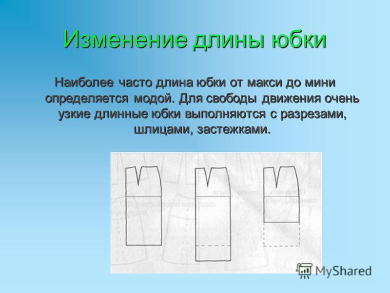 Изменение длины юбки Наиболее часто длина юбки от макси до мини определяется модой. Для свободы движения очень узкие длинные юбки выполняются с разрезами, шлицами, застежками.