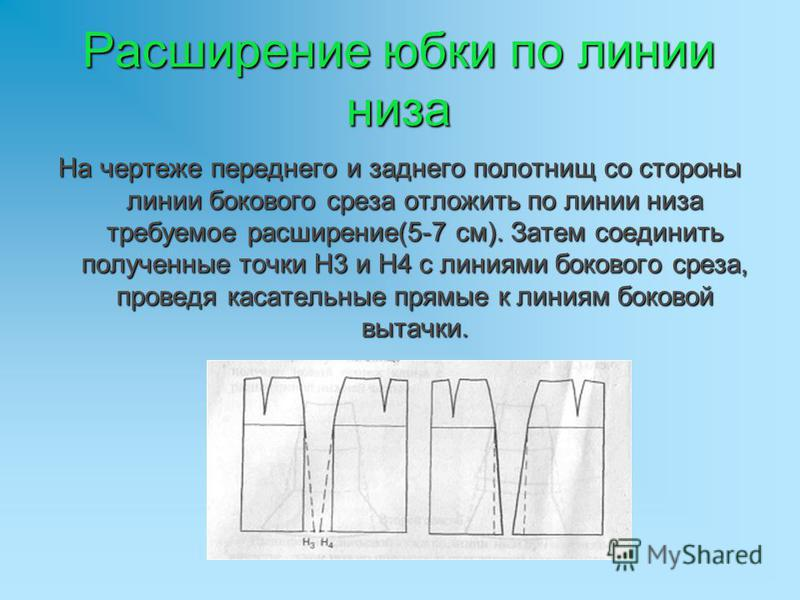 Расширение юбки по линии низа На чертеже переднего и заднего полотнищ со стороны линии бокового среза отложить по линии низа требуемое расширение(5-7 см). Затем соединить полученные точки Н3 и Н4 с линиями бокового среза, проведя касательные прямые к