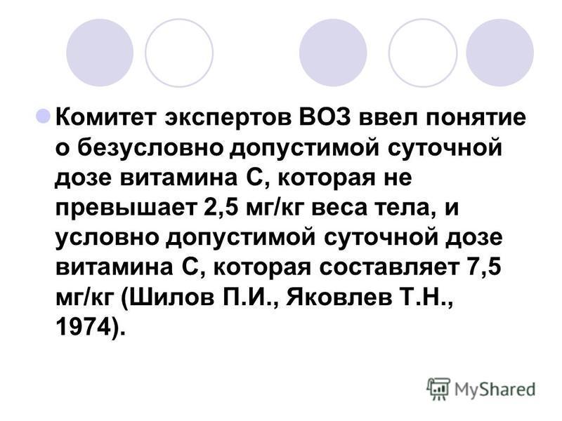 Комитет экспертов ВОЗ ввел понятие о безусловно допустимой суточной дозе витамина С, которая не превышает 2,5 мг/кг веса тела, и условно допустимой суточной дозе витамина С, которая составляет 7,5 мг/кг (Шилов П.И., Яковлев Т.Н., 1974).
