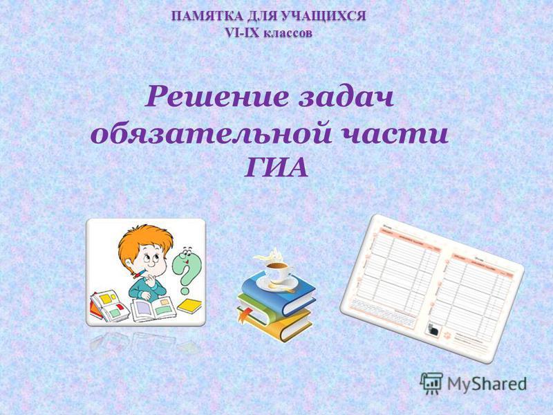 ПАМЯТКА ДЛЯ УЧАЩИХСЯ VI-IX классов Решение задач обязательной части ГИА