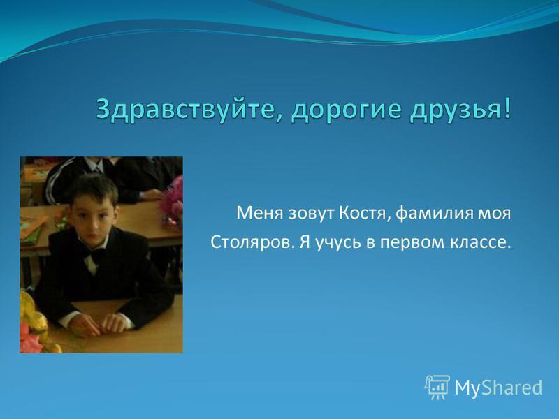 Меня зовут Костя, фамилия моя Столяров. Я учусь в первом классе.