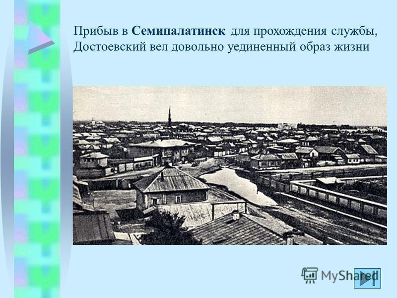 Прибыв в Семипалатинск для прохождения службы, Достоевский вел довольно уединенный образ жизни