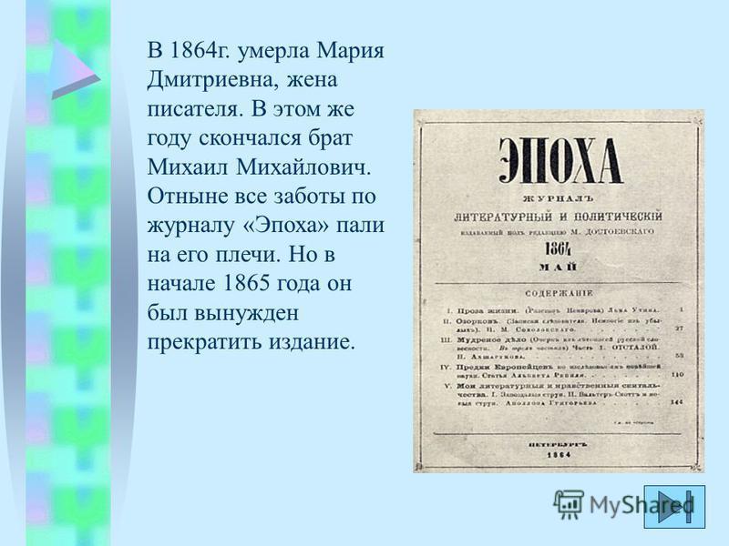 В 1864 г. умерла Мария Дмитриевна, жена писателя. В этом же году скончался брат Михаил Михайлович. Отныне все заботы по журналу «Эпоха» пали на его плечи. Но в начале 1865 года он был вынужден прекратить издание.