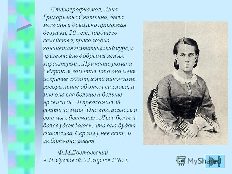 Стенографка моя, Анна Григорьевна Сниткина, была молодая и довольно пригожая девушка, 20 лет, хорошего семейства, превосходно кончившая гимназический курс, с чрезвычайно добрым и ясным характером…При конце романа «Игрок» я заметил, что она меня искре