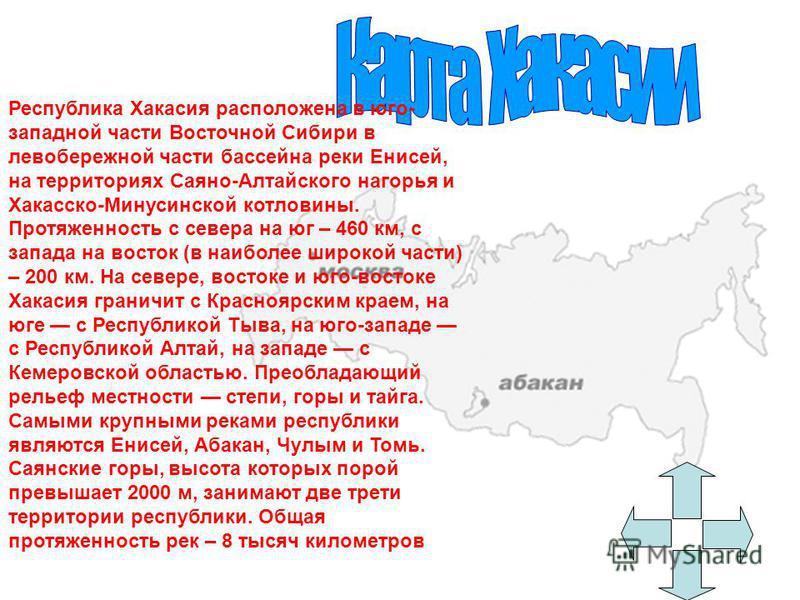 Республика Хакасия расположена в юго- западной части Восточной Сибири в левобережной части бассейна реки Енисей, на территориях Саяно-Алтайского нагорья и Хакасско-Минусинской котловины. Протяженность с севера на юг – 460 км, с запада на восток (в на