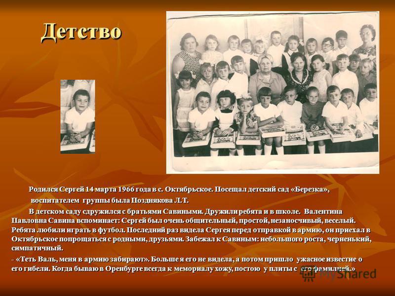 Детство Родился Сергей 14 марта 1966 года в с. Октябрьское. Посещал детский сад «Березка», Родился Сергей 14 марта 1966 года в с. Октябрьское. Посещал детский сад «Березка», воспитателем группы была Позднякова Л.Т. воспитателем группы была Позднякова