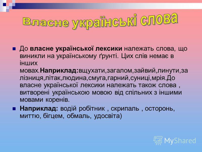 До власне української лексики належать слова, що виникли на українському ґрунті. Цих слів немає в інших мовах.Наприклад:вщухати,загалом,зайвий,линути,за лізниця,літак,людина,смуга,гарний,суниці,мрія.До власне української лексики належать також слова,