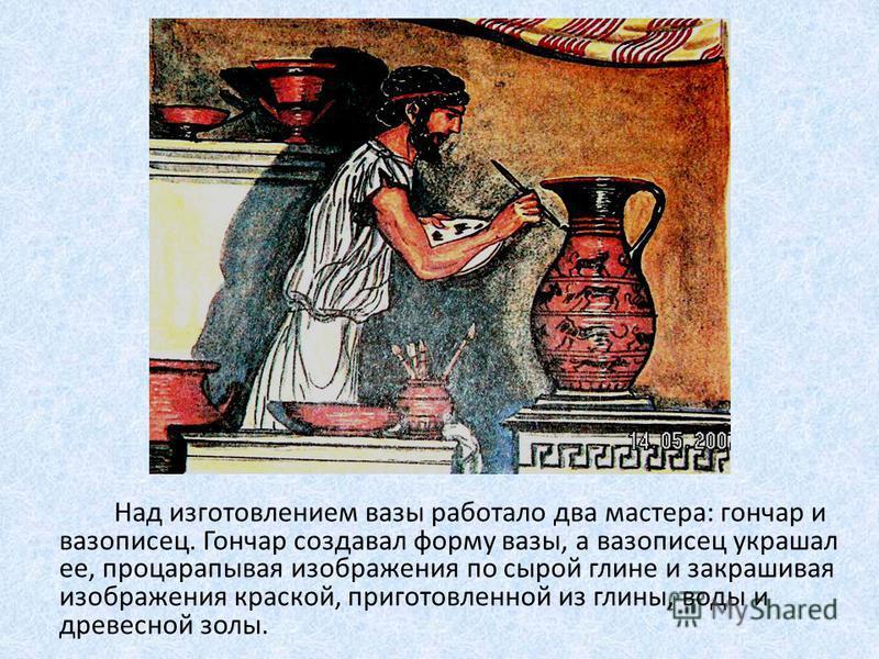 Над изготовлением вазы работало два мастера: гончар и вазописец. Гончар создавал форму вазы, а вазописец украшал ее, процарапывая изображения по сырой глине и закрашивая изображения краской, приготовленной из глины, воды и древесной золы.