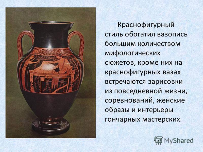 Краснофигурный стиль обогатил вазопись большим количеством мифологических сюжетов, кроме них на краснофигурных вазах встречаются зарисовки из повседневной жизни, соревнований, женские образы и интерьеры гончарных мастерских.