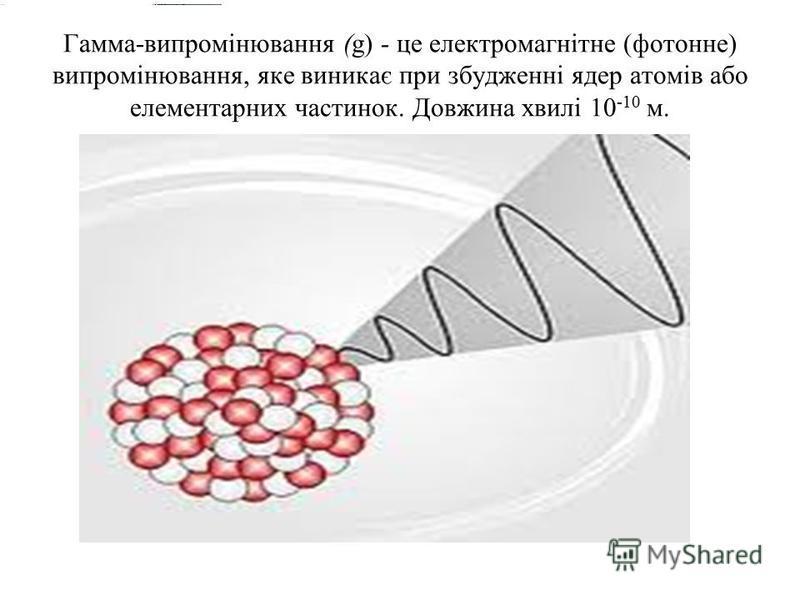 Гамма-випромінювання (g) - це електромагнітне (фотонне) випромінювання, яке виникає при збудженні ядер атомів або елементарних частинок. Довжина хвилі 10 -10 м.
