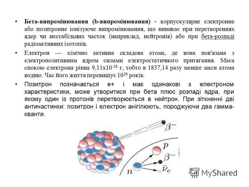 Бета-випромінювання (b-випромінювання) - корпускулярне електронне або позитронне іонізуюче випромінювання, що виникає при перетвореннях ядер чи нестабільних часток (наприклад, нейтронів) або при бета-розпаді радіоактивних ізотопів. Електрон хімічно а