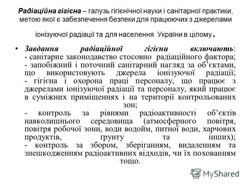 Радіаційна гігієна – галузь гігієнічної науки і санітарної практики, метою якої є забезпечення безпеки для працюючих з джерелами іонізуючої радіації та для населення України в цілому. Завдання радіаційної гігієни включають: - санітарне законодавство