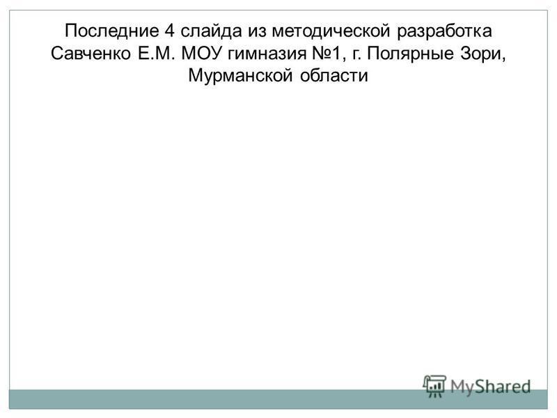 Последние 4 слайда из методической разработка Савченко Е.М. МОУ гимназия 1, г. Полярные Зори, Мурманской области