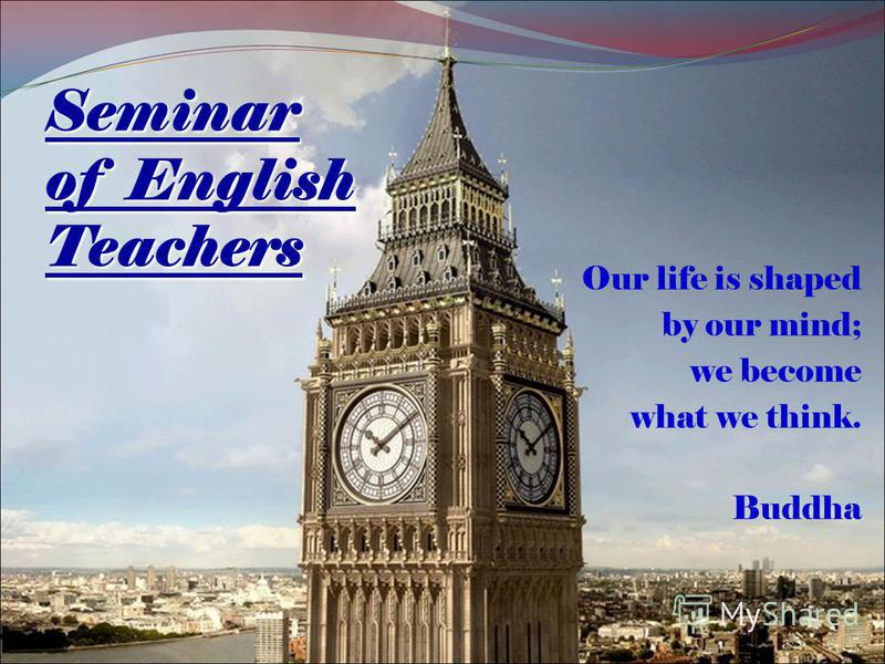 Seminar of English Teachers Our life is shaped by our mind; we become what we think. Buddha