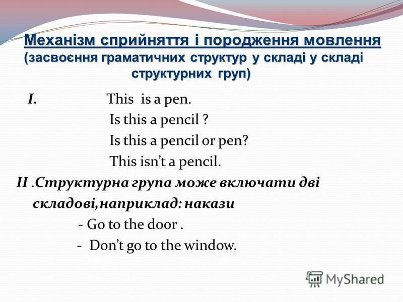Механізм сприйняття і породження мовлення (засвоєння граматичних структур у складі у складі структурних груп) І. This is a pen. Is this a pencil ? Is this a pencil or pen? This isnt a pencil. II.Структурна група може включати дві складові,наприклад: