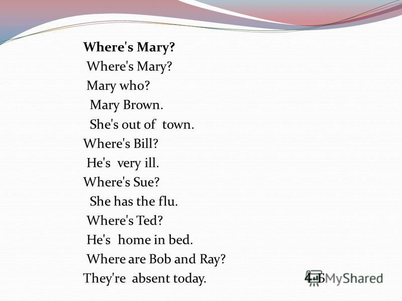 Where's Mary? Mary who? Mary Brown. She's out of town. Where's Bill? He's very ill. Where's Sue? She has the flu. Where's Ted? He's home in bed. Where are Bob and Ray? They're absent today. 4 -Б