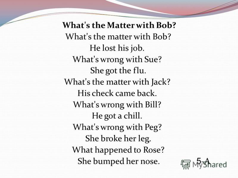 What's the Matter with Bob? What's the matter with Bob? He lost his job. What's wrong with Sue? She got the flu. What's the matter with Jack? His check came back. What's wrong with Bill? He got a chill. What's wrong with Peg? She broke her leg. What