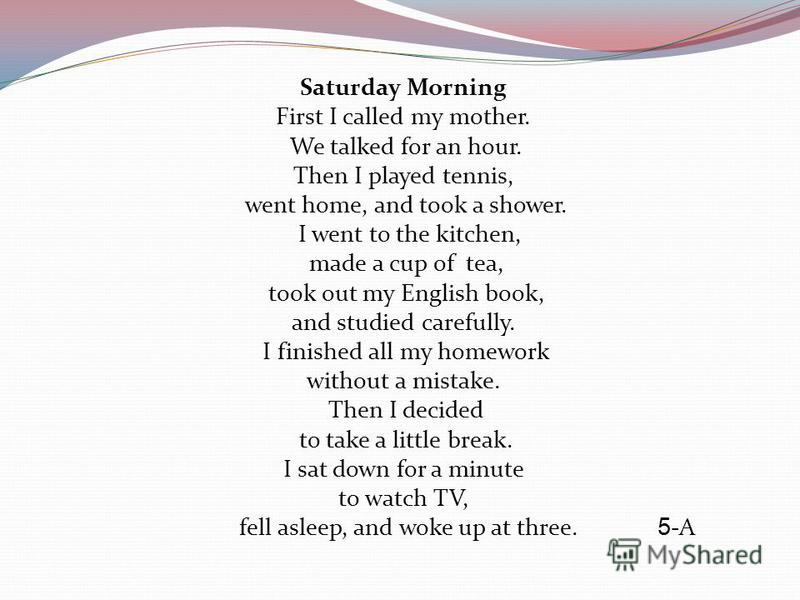Saturday Morning First I called my mother. We talked for an hour. Then I played tennis, went home, and took a shower. I went to the kitchen, made a cup of tea, took out my English book, and studied carefully. I finished all my homework without a mist
