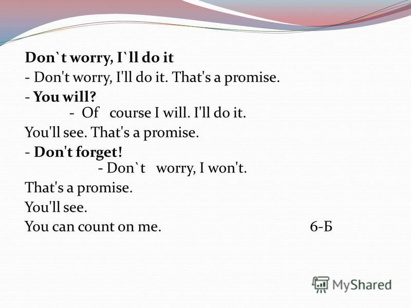 Don`t worry, I`ll do it - Don't worry, I'll do it. That's a promise. - You will? - Of course I will. I'll do it. You'll see. That's a promise. - Don't forget! - Don`t worry, I won't. That's a promise. You'll see. You can count on me. 6-Б