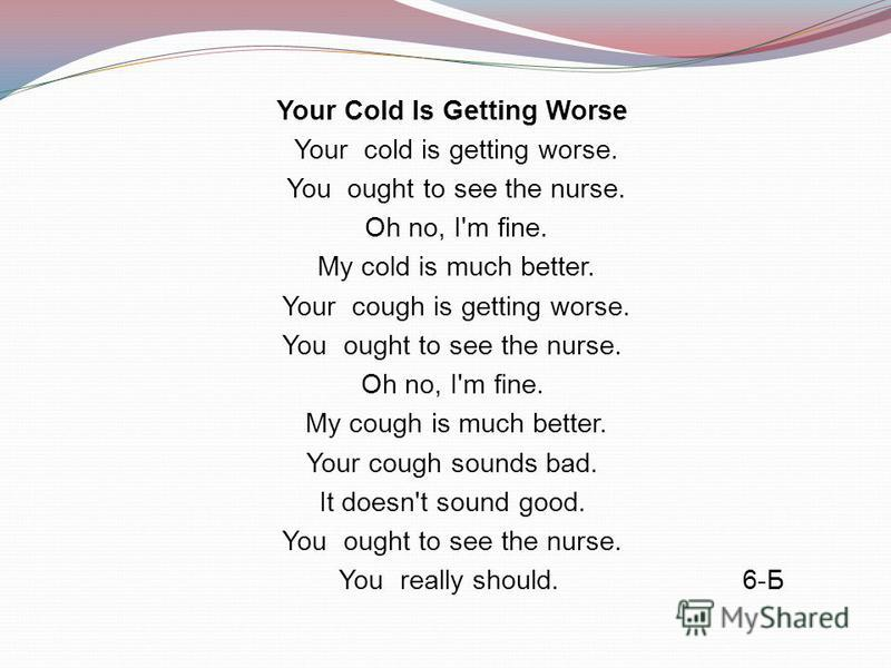 Your Cold Is Getting Worse Your cold is getting worse. You ought to see the nurse. Oh no, I'm fine. My cold is much better. Your cough is getting worse. You ought to see the nurse. Oh no, I'm fine. My cough is much better. Your cough sounds bad. It d