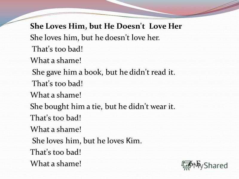 She Loves Him, but He Doesn't Love Her She loves him, but he doesn't love her. That's too bad! What a shame! She gave him a book, but he didn't read it. That's too bad! What a shame! She bought him a tie, but he didn't wear it. That's too bad! What a