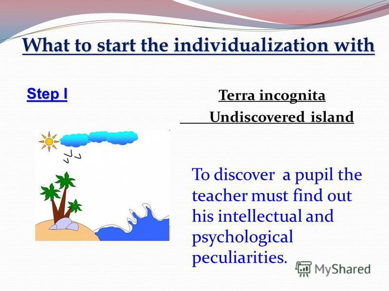 What to start the individualization with Step I Terra incognita Undiscovered island To discover a pupil the teacher must find out his intellectual and psychological peculiarities.
