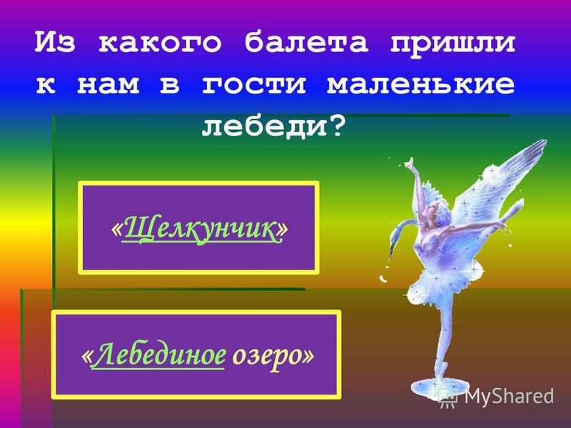 Из какого балета пришли к нам в гости маленькие лебеди? «Щелкунчик»Щелкунчик «Лебединое озеро»Лебединое
