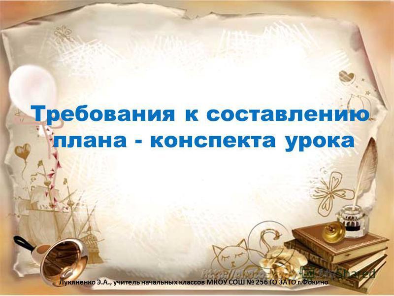 Требования к составлению плана - конспекта урока Лукяненко Э.А., учитель начальных классов МКОУ СОШ 256 ГО ЗАТО г.Фокино
