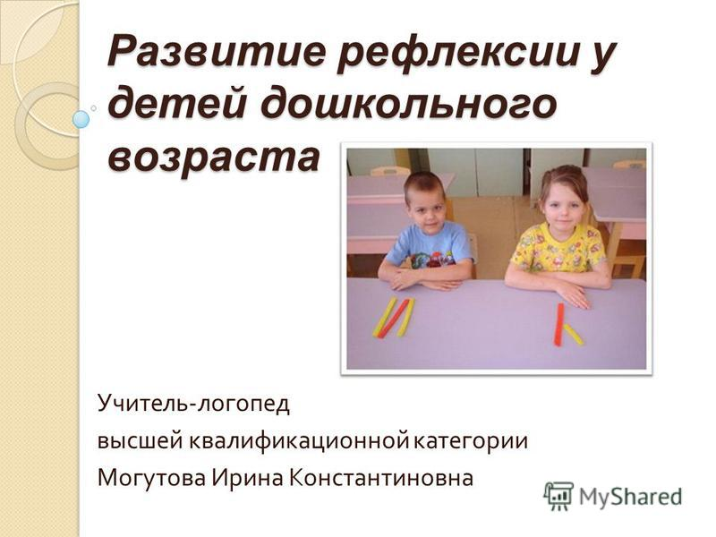 Развитие рефлексии у детей дошкольного возраста Учитель - логопед высшей квалификационной категории Могутова Ирина Константиновна