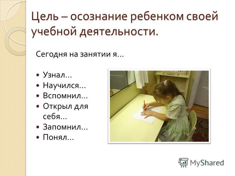 Цель – осознание ребенком своей учебной деятельности. Сегодня на занятии я … Узнал … Научился … Вспомнил … Открыл для себя … Запомнил … Понял …