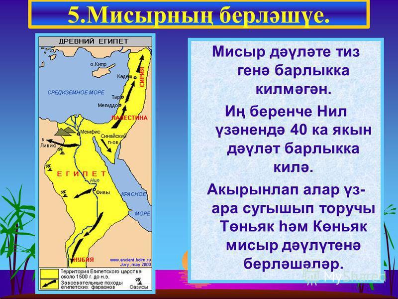 Мисыр дәүләте тиз генә барлыкка килмәгән. Иң беренче Нил үзәнендә 40 ка якын дәүләт барлыкка килә. Акырынлап алар үз- ара сугышып торучы Төньяк һәм Көньяк мисыр дәүлүтенә берләшәләр. 5.Мисырның берләшүе.
