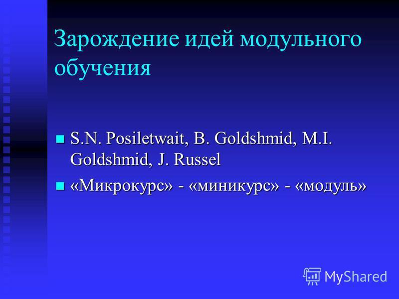 Зарождение идей модульного обучения S.N. Posiletwait, B. Goldshmid, M.I. Goldshmid, J. Russel S.N. Posiletwait, B. Goldshmid, M.I. Goldshmid, J. Russel «Микрокурс» - «мини-курс» - «модуль» «Микрокурс» - «мини-курс» - «модуль»