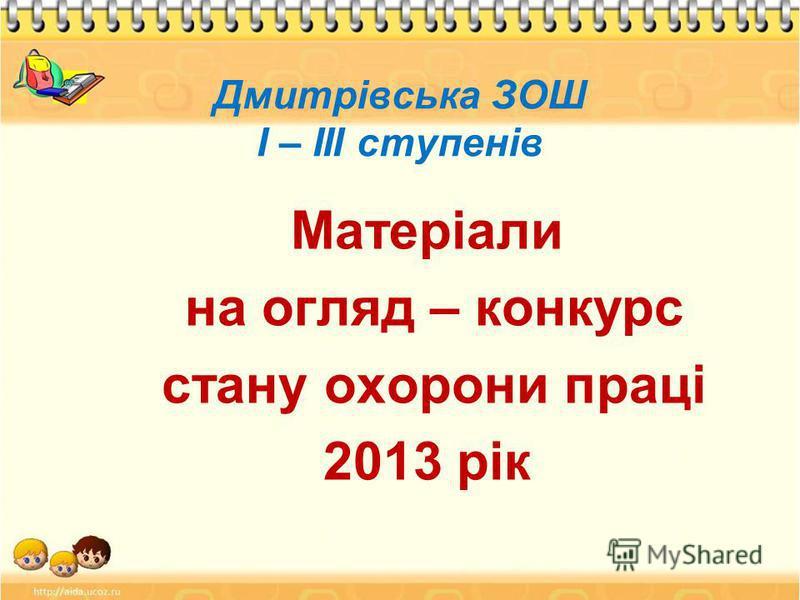 Дмитрівська ЗОШ І – ІІІ ступенів Матеріали на огляд – конкурс стану охорони праці 2013 рік