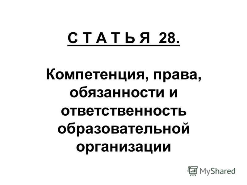 С Т А Т Ь Я 28. Компетенция, права, обязанности и ответственность образовательной организации
