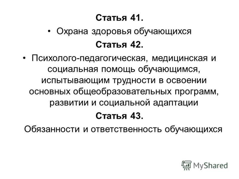 Статья 41. Охрана здоровья обучающихся Статья 42. Психолого-педагогическая, медицинская и социальная помощь обучающимся, испытывающим трудности в освоении основных общеобразовательных программ, развитии и социальной адаптации Статья 43. Обязанности и