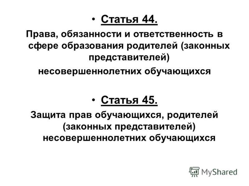 Статья 44. Права, обязанности и ответственность в сфере образования родителей (законных представителей) несовершеннолетних обучающихся Статья 45. Защита прав обучающихся, родителей (законных представителей) несовершеннолетних обучающихся