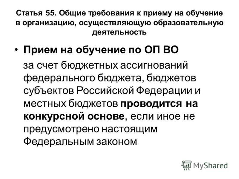 Статья 55. Общие требования к приему на обучение в организацию, осуществляющую образовательную деятельность Прием на обучение по ОП ВО за счет бюджетных ассигнований фетерального бюджета, бюджетов субъектов Российской Федерации и местных бюджетов про