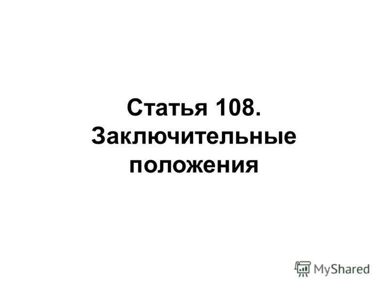 Статья 108. Заключительные положения