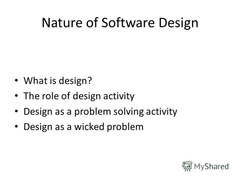 Nature of Software Design What is design? The role of design activity Design as a problem solving activity Design as a wicked problem