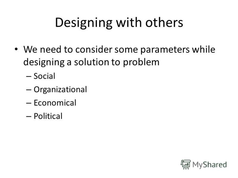 Designing with others We need to consider some parameters while designing a solution to problem – Social – Organizational – Economical – Political