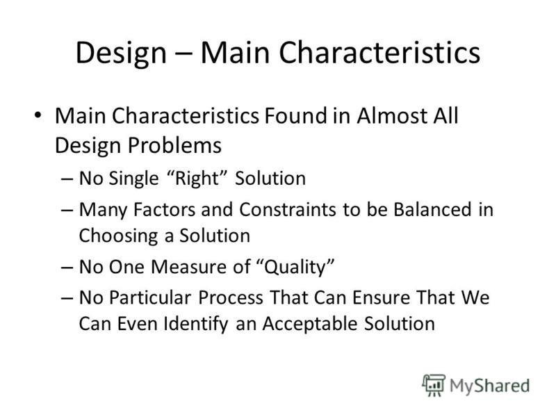 Design – Main Characteristics Main Characteristics Found in Almost All Design Problems – No Single Right Solution – Many Factors and Constraints to be Balanced in Choosing a Solution – No One Measure of Quality – No Particular Process That Can Ensure