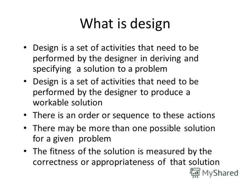 What is design Design is a set of activities that need to be performed by the designer in deriving and specifying a solution to a problem Design is a set of activities that need to be performed by the designer to produce a workable solution There is