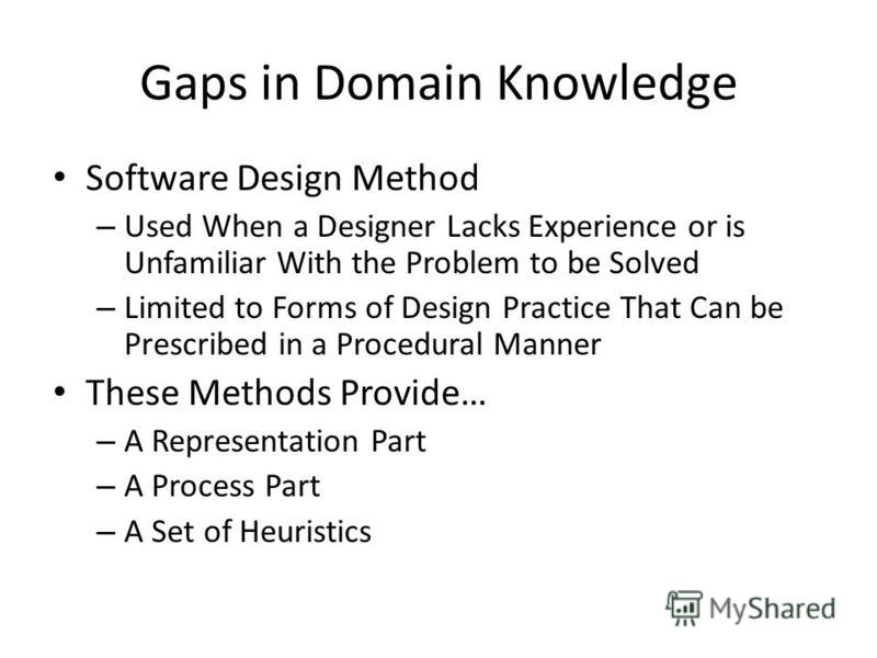 Gaps in Domain Knowledge Software Design Method – Used When a Designer Lacks Experience or is Unfamiliar With the Problem to be Solved – Limited to Forms of Design Practice That Can be Prescribed in a Procedural Manner These Methods Provide… – A Repr