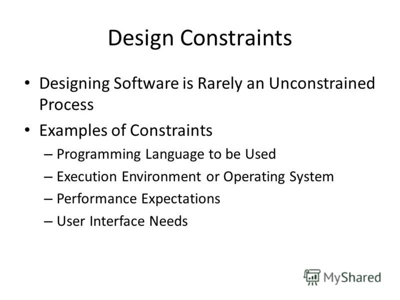Design Constraints Designing Software is Rarely an Unconstrained Process Examples of Constraints – Programming Language to be Used – Execution Environment or Operating System – Performance Expectations – User Interface Needs