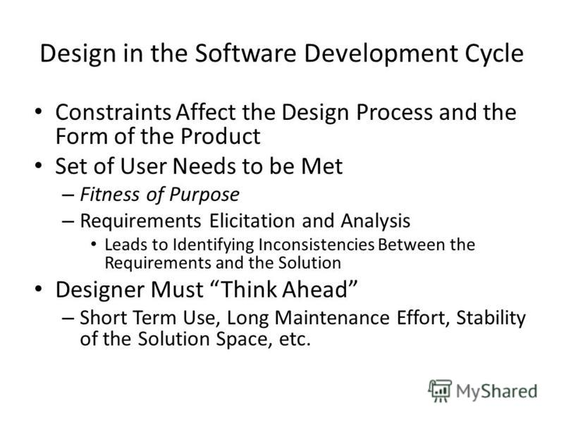 Design in the Software Development Cycle Constraints Affect the Design Process and the Form of the Product Set of User Needs to be Met – Fitness of Purpose – Requirements Elicitation and Analysis Leads to Identifying Inconsistencies Between the Requi