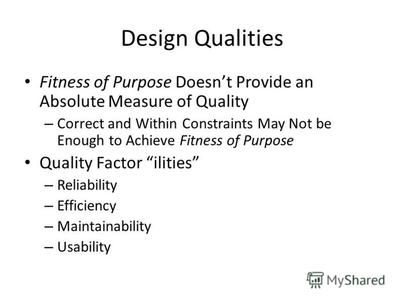 Design Qualities Fitness of Purpose Doesnt Provide an Absolute Measure of Quality – Correct and Within Constraints May Not be Enough to Achieve Fitness of Purpose Quality Factor ilities – Reliability – Efficiency – Maintainability – Usability