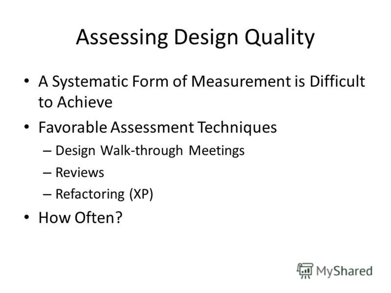 Assessing Design Quality A Systematic Form of Measurement is Difficult to Achieve Favorable Assessment Techniques – Design Walk-through Meetings – Reviews – Refactoring (XP) How Often?